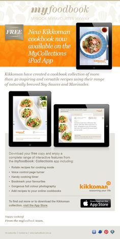 FREE 45 page recipe book from Kikkoman.  Recipes for Seafood, Meat, Soups and Salads, even Dessert!   Available exclusively on the myfoodbook: Collections iPad App  Download the myfoodbook: Collections App from the App store.  We're adding new cookbooks each month - FREE!!!