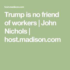 Trump is no friend of workers | John Nichols | host.madison.com
