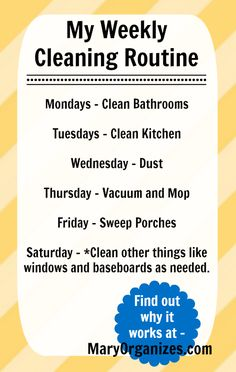 My Cleaning Routine  Mondays - Clean Bathrooms  Tuesdays - Clean Kitchen  Wednesday - Dust  Thursday - Vacuum and Mop  Friday - Sweep Porches  Saturday - *Clean other things like windows and baseboards as needed.