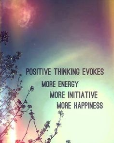 Positive thinking evokes more energy, more initiative, more happiness..