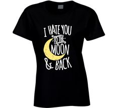 I Hate You To The Moon And Back Funny Ladies T Shirt