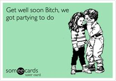 Get well soon Bitch, we got partying to do.