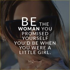 """Be the woman you promised yourself you'd be when you were a little girl"""