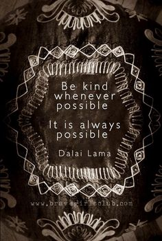 Be kind whenever possible.  It is always possible.  Dalai Lama.  Be kind quote via www.bravegirlsclub.com