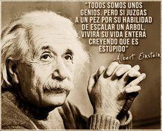 """... """"Todos somos unos genios pero si juzgas a un pez por su habilidad de escalar un árbol, vivirá su vida entera creyendo que es estúpido"""". Albert Einstein."""