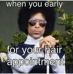 When you early for your hair appointment.