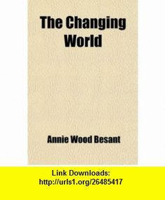 The Changing World; And Lectures to Theosophical Students; Fifteen Lectures Delivered in London During May, June, and July 1909 (9780217070577) Annie Wood Besant , ISBN-10: 0217070574  , ISBN-13: 978-0217070577 ,  , tutorials , pdf , ebook , torrent , downloads , rapidshare , filesonic , hotfile , megaupload , fileserve