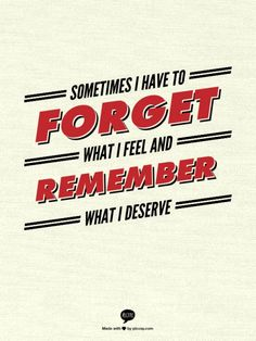 Sometimes I have to FORGET what I feel and REMEMBER what I deserve