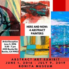 HERE AND NOW: 4 ABSTRACT PAINTERS Four artists exhibit their abstract art at the Bonita Museum in Bonita, California in the museum's inaugural abstract art exhibit scheduled June 1, 2016 to July 9, 2016. The artist reception and art exhibit is free and museum hours are Wednesday - Friday 10:00 - 4 pm and Saturday 1:00 - 4 pm. Join us for the Artist Reception   Friday, June 3, 2016 5:30 - 7 pm In addition, the artists will present 4 lectures/demos at Bonita Museum during the month of June…