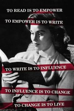 To read is to empower. To empower is to write. To write is to influence. To influence is to change. To change is to live.