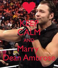 Yes, I want to Marry Dean Ambrose. I wish that I meet him someday so yeah..