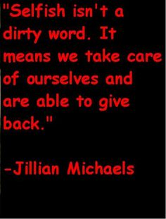 -Jillian Michaels   For someone who has looked after everyone else for over 40 yrs--its a hard trait to change!Its ok to be selfish---something i have never been,but need to learn how!