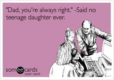 Funny Father's Day Ecard: 'Dad, you're always right.' -Said no teenage daughter ever.