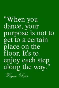 """When you dance...enjoy each step along the way.""  ~ Wayne Dyer"