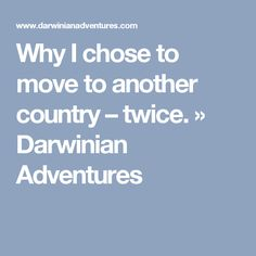Why I chose to move to another country – twice. » Darwinian Adventures