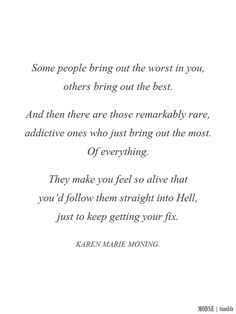 """Some people bring out the worst in you, others bring out the best. And then there are those remarkably rare, addictive ones who just bring out the most. Of everything. They make you feel so alive that you'd follow them straight into Hell, just to keep getting your fix."" - Karen Marie Moning"