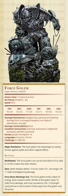 Force Golem Large construct, unaligned Armor Class 17 (natural armor) Hit Points 68 (8d10 + 24) Speed 30 ft. Str 19, Dex 16, Con 17, Int 12, Wis 10, Cha 14 Damage Resistances bludgeoning, piercing and slashing damage from nonmagical weapons not made...