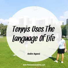 Tennis uses the language of life. Advantage, service, fault, break, love -- the basic elements of tennis are those of everyday existence, because every match is a life in miniature. - Andre Agassi http://www.fttatennisacademy.com