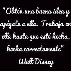 """""""Obtén una buena idea y apégate a ella. Trabaja en ella hasta que esté hecha, hecha correctamente"""" Walt Disney"""