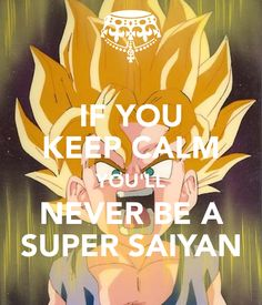 if you keep calm you'll never be a super saiyan