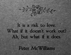 It is a risk to love.  What if it doesn't work out?  Ah, but what if it does.  -Peter McWilliams