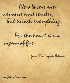 for the heart is an organ of fire... • The English Patient