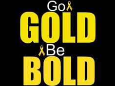 GO GOLD BE BOLD for Childhood Cancer! IT could be YOUR child next!