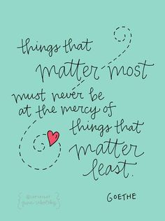 """Things that matter most must never be at the mercy of things that matter least."" #Goethe #quote (via @Gina Sekelsky )"