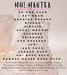 """The Mul Mantra is one of my favorite mantras, it's effects are deep and vast. This a mantra that can work directly with your karma and is said to be the """"fate killer"""". When your fate is erased, you can live your destiny. Mantra: Mul Mantra Complete Mantra:Ek ong kaar, sat naam, karataa purakh, nirbho, nirvairAkaal moorat, ajoonee, saibhang, gur prasaad. Jap!Aad such, jugaad such, Hai bhee such, Naanak hosee bhee such. Language: Gurmukhi Source: Siri Guru Granth Sahib Author: Guru Nanak…"""