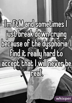 "Someone from None posted a whisper, which reads ""I'm FtM and sometimes I just break down crying because of the dysphoria. I find it really hard to accept that I will never be 'real'. Trans Boys, Trans Man, Lgbt Quotes, People Quotes, Lyric Quotes, Movie Quotes, Quotes Quotes, Transgender Quotes, Trans Gender"