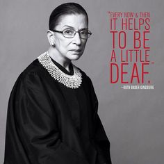 "How the Notorious RBG deals with the Stupids: ""Sometimes it helps to be a little bit deaf."" ~ Ruth Bader Ginsberg      [More wonderful older women at https://www.pinterest.com/yrauntruth/grow-up-age-croning/  ]"