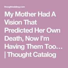 My Mother Had A Vision That Predicted Her Own Death, Now I'm Having Them Too… | Thought Catalog