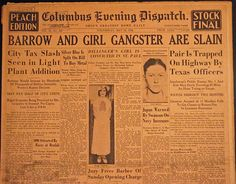 "Columbus (Ohio) Evening Dispatch Wednesday, May 23, 1934. The account reports, in part, ""Clyde Barrow and his gunwoman companion, Bonnie Parker, were beaten to the draw by Texas and Louisiana officers today. Their crime career ended in a blaze of riot gun fire when, disregarding a command to halt and unable to get their weapons into play, the desperado and his cigar-smoking girl crumpled up in the front seat of a car traveling at about 85 miles an hour."""