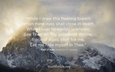 While I draw this fleeting breath, When mine eyes shall close in death, When I soar to worlds unknown, See Thee on Thy judgment throne, Rock of Ages, cleft for me, Let me hide myself in Thee. - Rock of Ages, Augustus M. Toplady