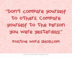 """""""Don't compare yourself to others. Compare yourself to the person you were yesterday."""""""