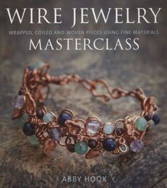 Wire Jewelry Masterclass: Wrapped, Coiled and Woven Pieces Using Fine Materials by Abby Hook.