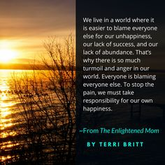 """""""We live in a world where it is easier to blame everyone else for our unhappiness, our lack of success, and our lack of abundance. That's why there is so much turmoil and anger in our world. Everyone is blaming everyone else. To stop the pain, we must take responsibility for our own happiness."""" ~From The Enlightened Mom http://terribritt.com/the-enlightened-mom-book/ #TheEnlightenedMom"""