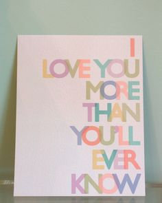 I love you more than you'll ever know...my dad always used to say this to me and when I had my baby shower for Ollie he put it on the card with my flowers. love it.