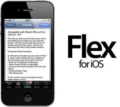 CREATE YOUR OWN IPHONE JAILBREAK TWEAKS THE EASY WAY USING FLEX FOR IOS  Posted on Feb 2, 2013    As we wait patiently to see what developers have in store for us when the new untethered jailbreak lands, but in the meantime, we are seeing the release of one of the most exciting tweaks of recent times, called Flex.    We've been hearing about Flex for quite some time, but decided to wait for it to land in Cydia before casting judgment on the package in a pre-release state. The most ...