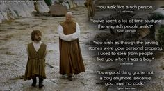 #LordVarys: You walk like a rich person. #TyrionLannister: You've spent a lot of time studying the way rich people walk? Lord Varys: You walk as though the paving stones were your personal property. I used to steal from people like you when I was a boy. Tyrion Lannister: It's a good thing you're not a boy anymore. Because you have no c*ck.  http://gameofquotes.blogspot.rs/2016/04/lord-varys-you-walk-like-rich-person.html #GameofThrones