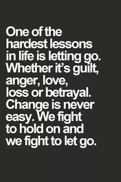 One of the hardest lessons in life is letting go. We fight to hold on, and we fight to let go.