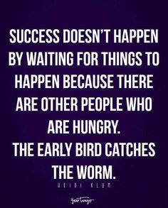 """""""Success doesn't happen by waiting for things to happen because there are other people who are hungry. The early bird catches the worm."""" — Heidi Klum"""