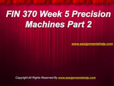 Complete the University of Phoenix Study Material: Get to Know Your UOP FIN 370 Week 5 Precision Machines Part 2 available on the AssignmenteHelp.com website. FIN 370 Week 5 Precision Machines Part 2
