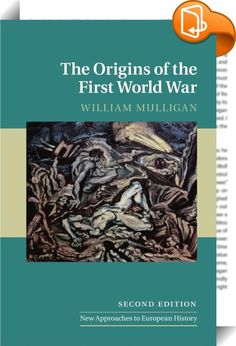 The Origins of the First World War    :  A second edition of this leading introduction to the origins of the First World War and the pre-war international system. William Mulligan shows how the war was a far from inevitable outcome of international politics in the early twentieth century and suggests instead that there were powerful forces operating in favour of the maintenance of peace. He discusses key issues ranging from the military  public opinion  economics  diplomacy and geopoli...