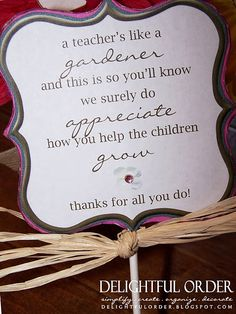 "Free Teacher Appreciation Printable -- ""A teacher's like a gardener and this is so you'll know, we surely do appreciate how you help the children grow."" I would change ""children"" to ""students"" but yeah"