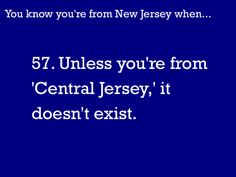 You Know You're From NJ When...  Ha ha ha.... Read my location on top of my boards    Yes...we do have a central jersey!  LOL