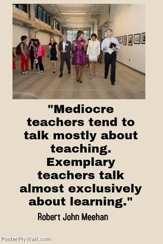 """""""Mediocre teachers tend to talk mostly about teaching. Exemplary teachers talk almost exclusively about learning."""" Robert John Meehan --- A plethora of inspirational quotes about teaching --- https://sites.google.com/site/whatteachersare/"""