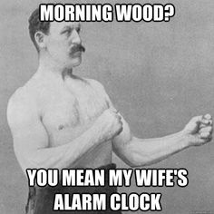 morning wood? you mean my wife's alarm clock