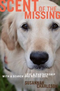 Scent of the Missing by Susannah Charleson: Charleson and her Golden Retriever, Puzzle, work together as a search-and-rescue team for the Metro Area Rescue K9 unit in Dallas, Texas. Charleson writes about her decision to become involved in search-and-rescue, the intense training she and Puzzle must undergo, and the difficult but rewarding nature of the job.