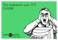 The weekend's over. IT'S OVER!!!!